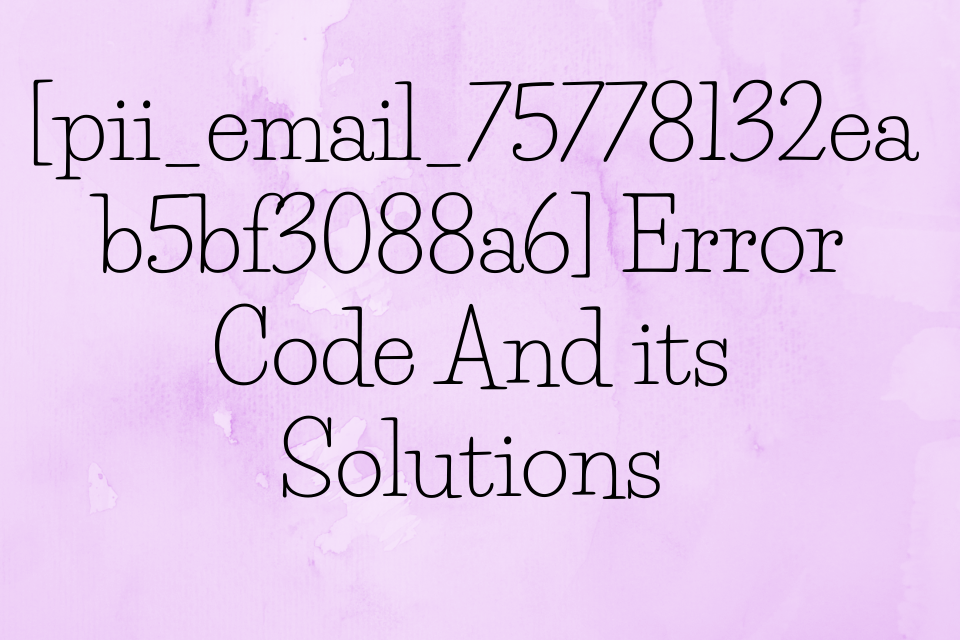 [pii_email_75778132eab5bf3088a6] Error Code and Its Solution